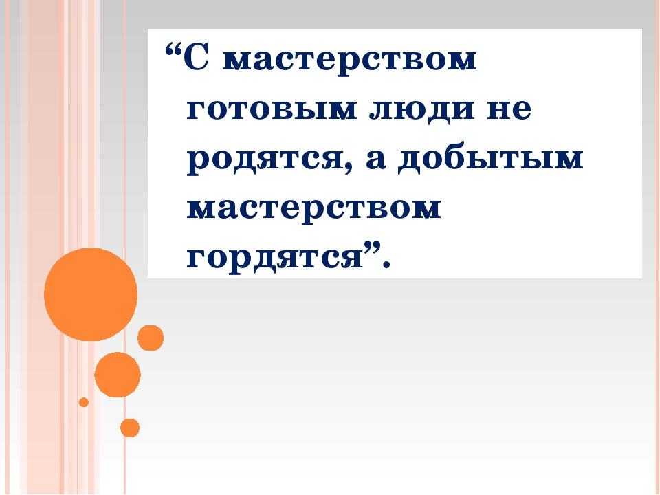 """""""С мастерством готовым люди не родятся, а добытым мастерством гордятся""""."""