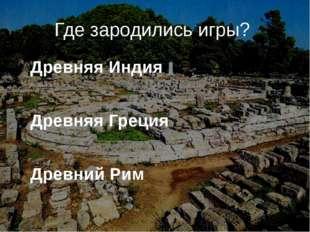 Где зародились игры? Древняя Индия Древняя Греция Древний Рим