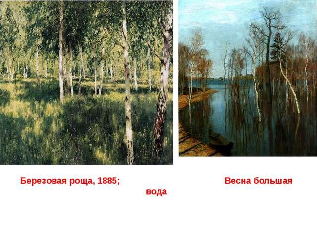 Березовая роща, 1885; Весна большая вода