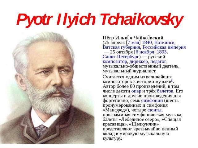 Pyotr Ilyich Tchaikovsky Пётр Ильи́ч Чайко́вский (25апреля [7мая]1840, Вот...