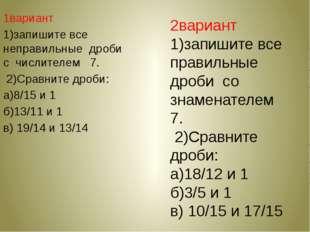 1вариант 1)запишите все неправильные дроби с числителем 7. 2)Сравните дроби: