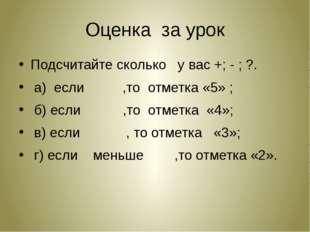 Оценка за урок Подсчитайте сколько у вас +; - ; ?. а) если ,то отметка «5» ;