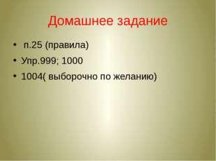 Домашнее задание п.25 (правила) Упр.999; 1000 1004( выборочно по желанию)