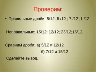 Проверим: Правильные дроби: 5/12 ;8 /12 ; 7 /12 ;1 /12 Неправильные: 15/12; 1