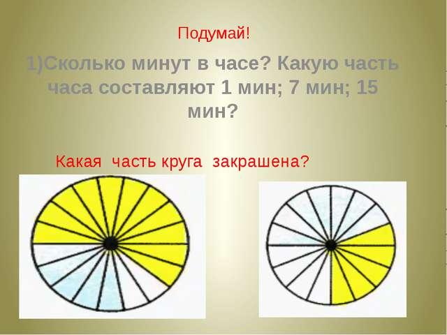 Подумай! 1)Сколько минут в часе? Какую часть часа составляют 1 мин; 7 мин; 15...