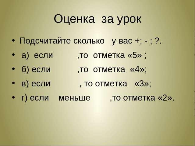 Оценка за урок Подсчитайте сколько у вас +; - ; ?. а) если ,то отметка «5» ;...