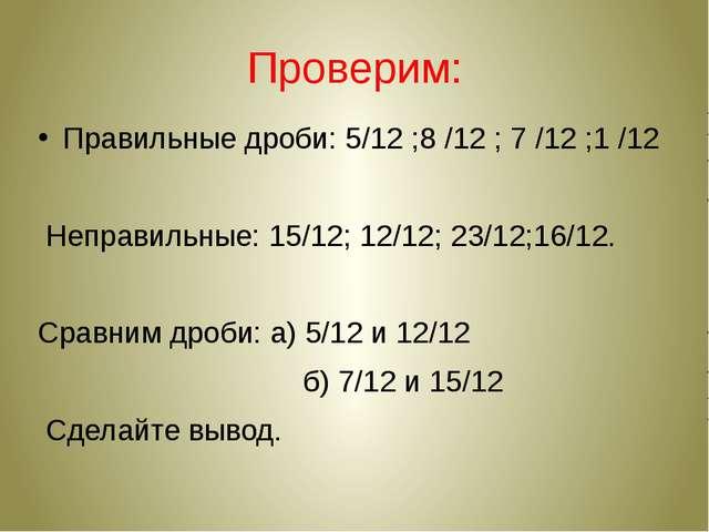 Проверим: Правильные дроби: 5/12 ;8 /12 ; 7 /12 ;1 /12 Неправильные: 15/12; 1...
