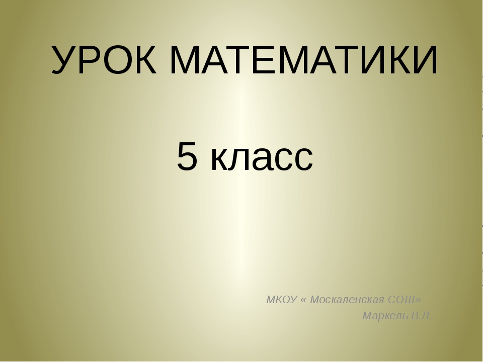УРОК МАТЕМАТИКИ 5 класс МКОУ « Москаленская СОШ» Маркель В.Л.