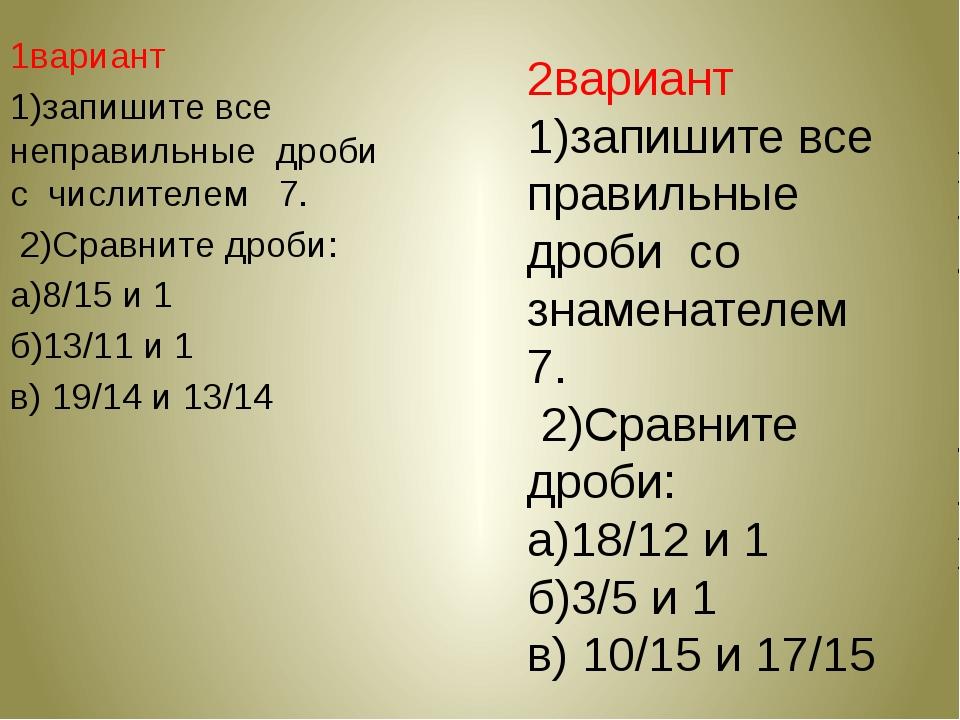 1вариант 1)запишите все неправильные дроби с числителем 7. 2)Сравните дроби:...