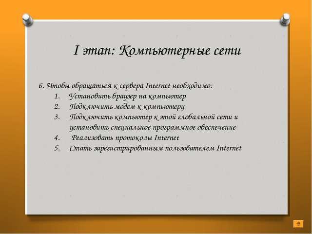 I этап: Компьютерные сети 6. Чтобы обращаться к сервера Internet необходимо:...