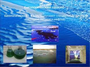 Биологический способ Биологический – в воду выпускают специальные бактерии, к