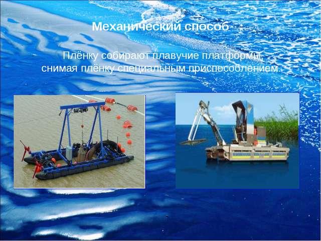 Механический способ Плёнку собирают плавучие платформы, снимая плёнку специал...
