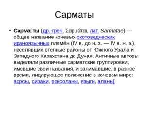 Сарматы Сарма́ты (др.-греч. Σαρμάται, лат.Sarmatae)— общее название кочевых