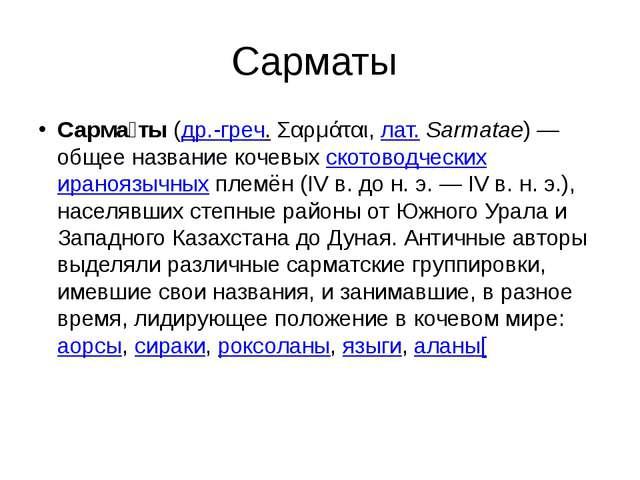 Сарматы Сарма́ты (др.-греч. Σαρμάται, лат.Sarmatae)— общее название кочевых...