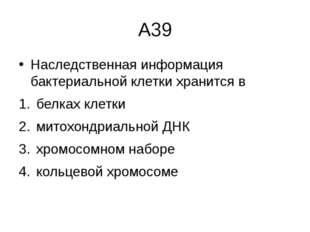 А39 Наследственная информация бактериальной клетки хранится в белках клетки м
