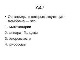 А47 Органоиды, в которых отсутствует мембрана— это митохондрии  аппарат Г