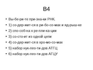 В4 Выберите признаки РНК. 1) содержится в рибосомах и ядрышке 2)