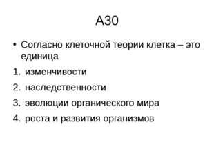 А30 Согласно клеточной теории клетка –это единица изменчивости наследственно