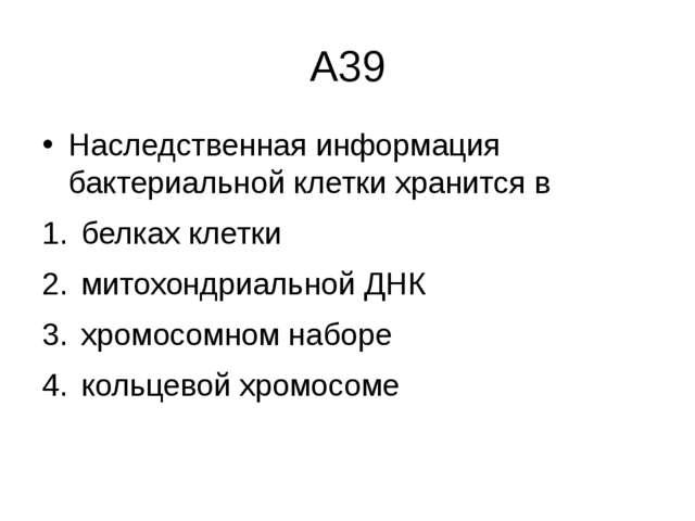 А39 Наследственная информация бактериальной клетки хранится в белках клетки м...