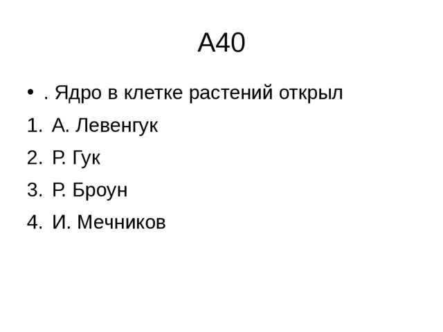 А40 . Ядро в клетке растений открыл А. Левенгук  Р. Гук  Р. Броун  И...