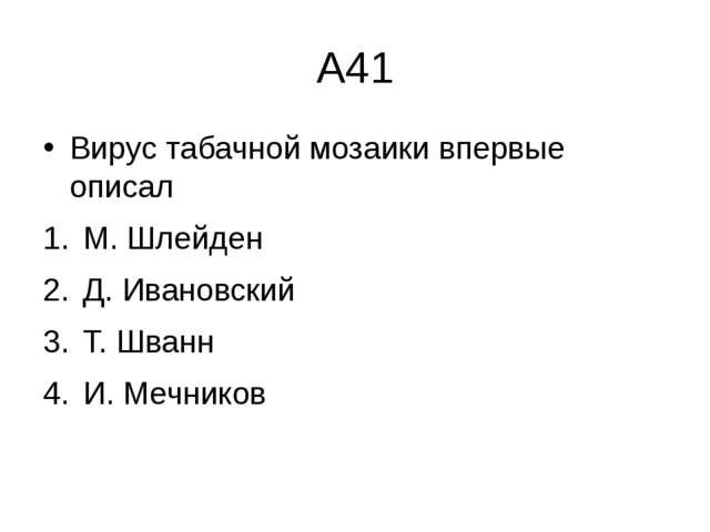 А41 Вирус табачной мозаики впервые описал М. Шлейден  Д. Ивановский  Т....
