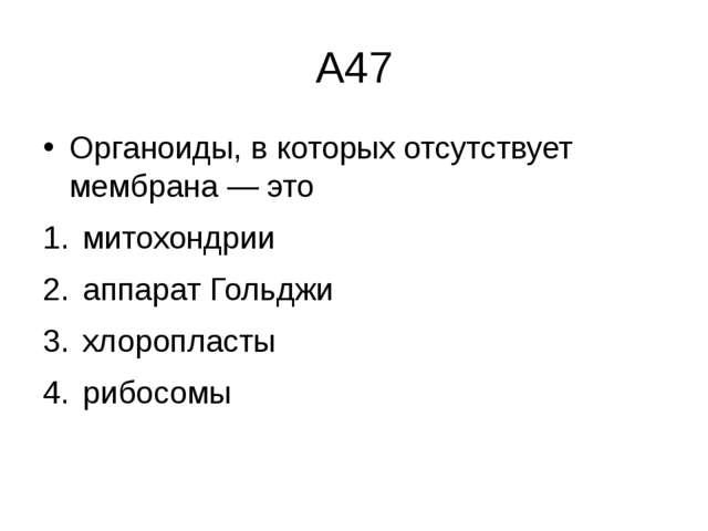 А47 Органоиды, в которых отсутствует мембрана— это митохондрии  аппарат Г...