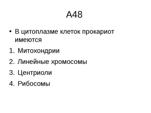 А48 В цитоплазме клеток прокариот имеются Митохондрии Линейные хромосомы Цент...