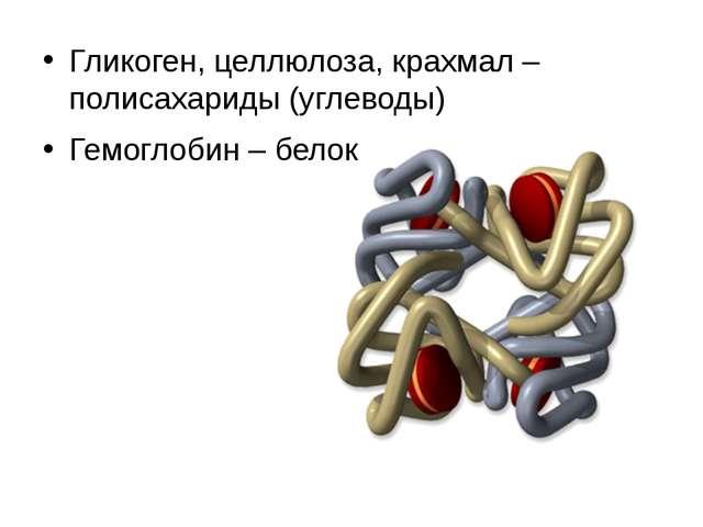 Гликоген, целлюлоза, крахмал – полисахариды (углеводы) Гемоглобин – белок