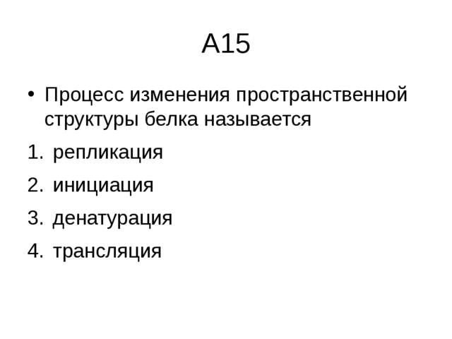 А15 Процесс изменения пространственной структуры белка называется репликация...