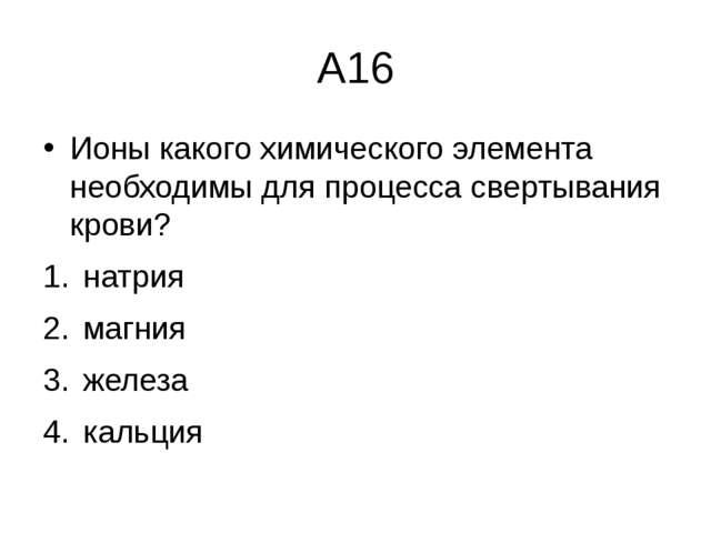 А16 Ионы какого химического элемента необходимы для процесса свертывания кров...