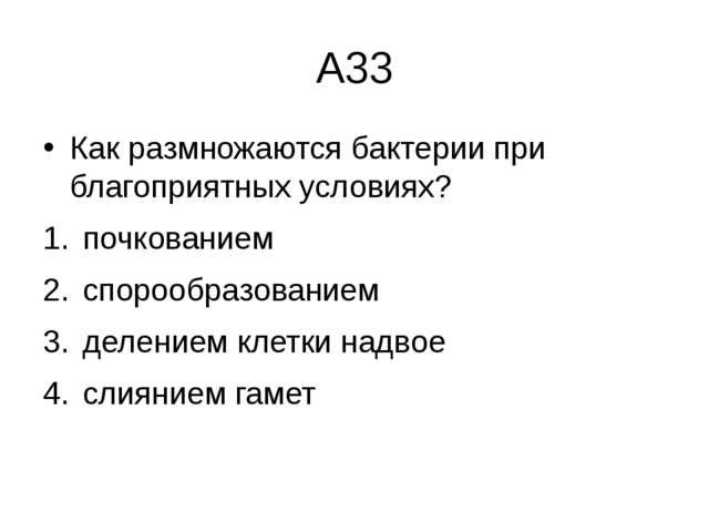 А33 Как размножаются бактерии при благоприятных условиях? почкованием  спор...