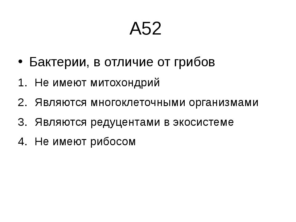 А52 Бактерии, в отличие от грибов Не имеют митохондрий Являются многоклеточны...