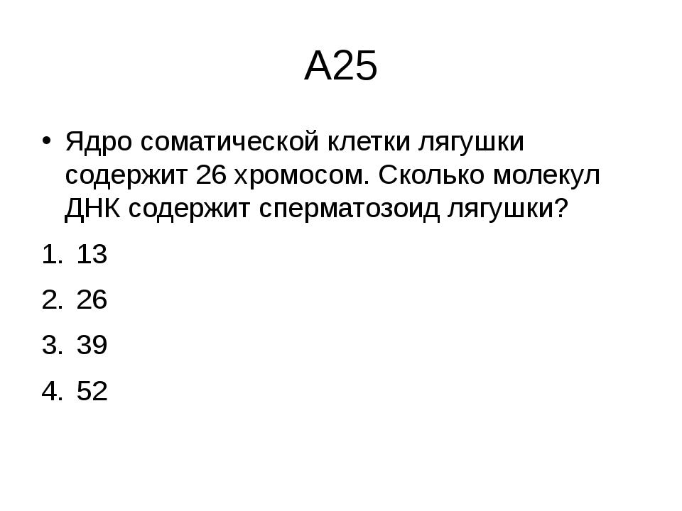 А25 Ядро соматической клетки лягушки содержит 26 хромосом. Сколько молекул ДН...