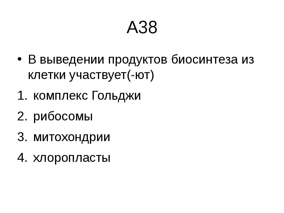 А38 В выведении продуктов биосинтеза из клетки участвует(-ют) комплекс Гольдж...