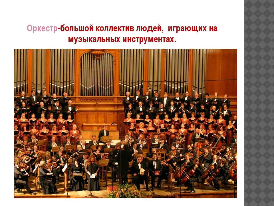Оркестр-большой коллектив людей, играющих на музыкальных инструментах.