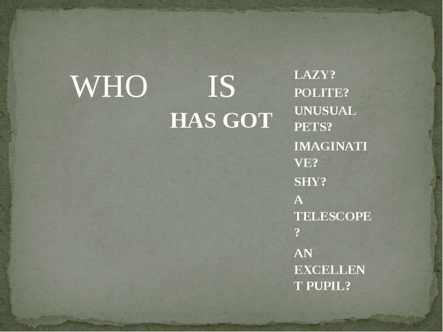 WHO  	IS HAS GOT  	LAZY? POLITE?	 UNUSUAL PETS?	 IMAGINATIVE?	 SHY?	 A TELESC...