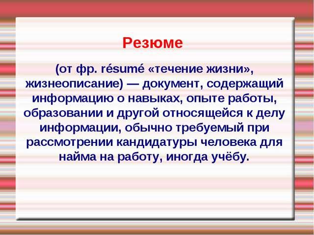 Резюме (от фр. résumé «течение жизни», жизнеописание) — документ, содержащий...
