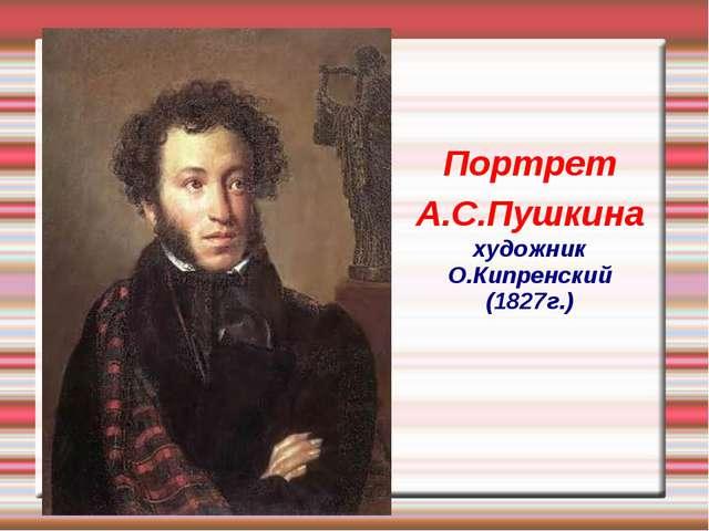 Портрет А.С.Пушкина художник О.Кипренский (1827г.)