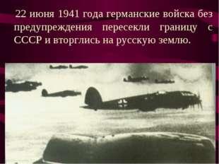 22 июня 1941 года германские войска без предупреждения пересекли границу с С