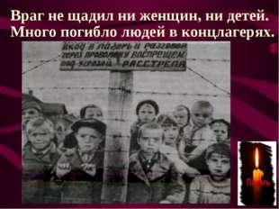 Враг не щадил ни женщин, ни детей. Много погибло людей в концлагерях.