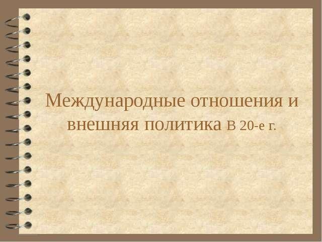 Международные отношения и внешняя политика В 20-е г.