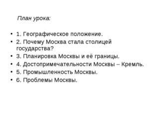 План урока: 1. Географическое положение. 2. Почему Москва стала столицей гос