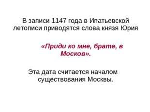 В записи 1147 года в Ипатьевской летописи приводятся слова князя Юрия «Приди