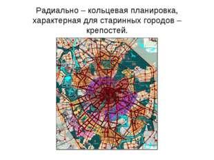Радиально – кольцевая планировка, характерная для старинных городов – крепост