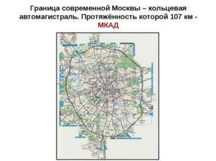 Граница современной Москвы – кольцевая автомагистраль. Протяжённость которой