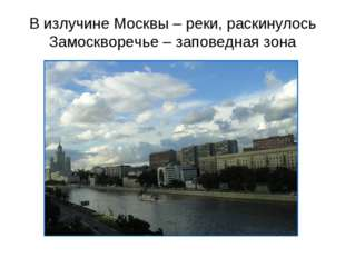 В излучине Москвы – реки, раскинулось Замоскворечье – заповедная зона