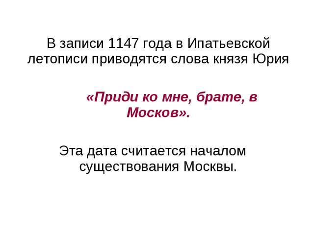 В записи 1147 года в Ипатьевской летописи приводятся слова князя Юрия «Приди...