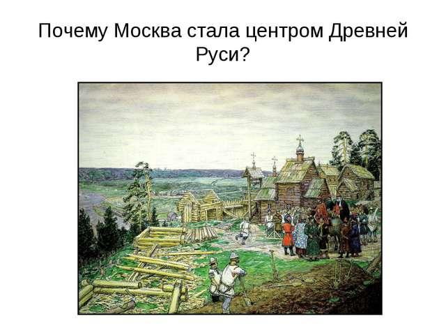 Почему Москва стала центром Древней Руси?