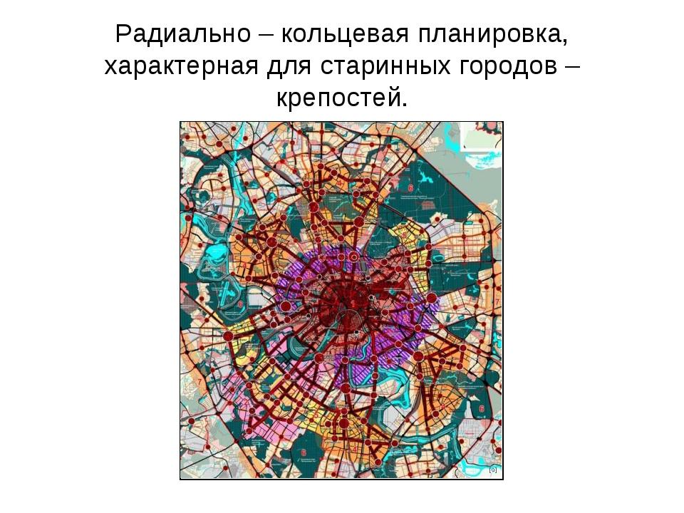 Радиально – кольцевая планировка, характерная для старинных городов – крепост...