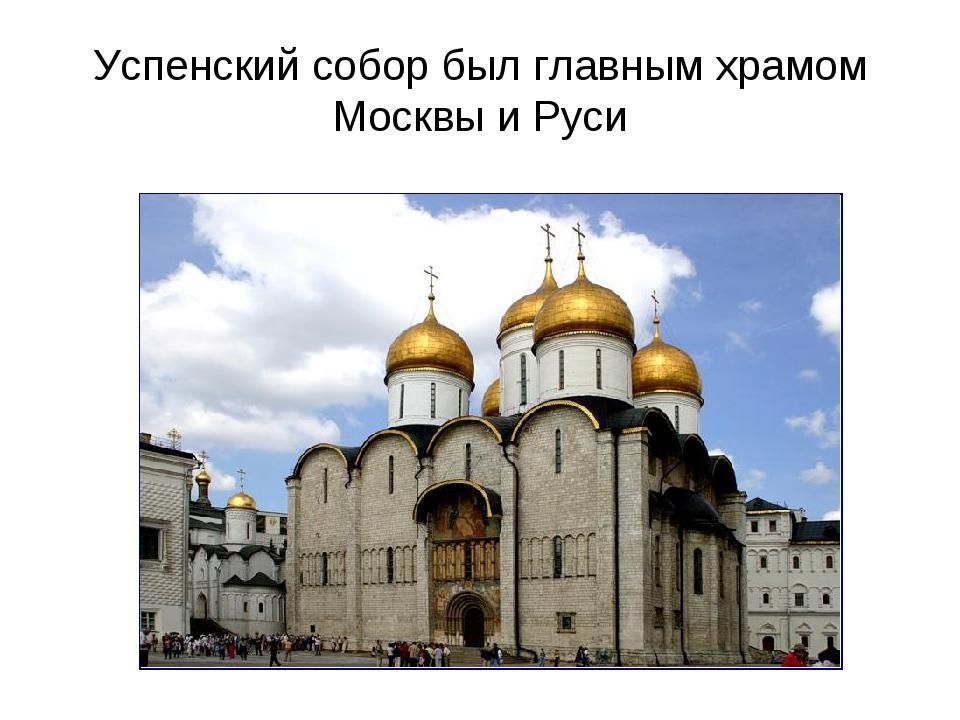Успенский собор был главным храмом Москвы и Руси